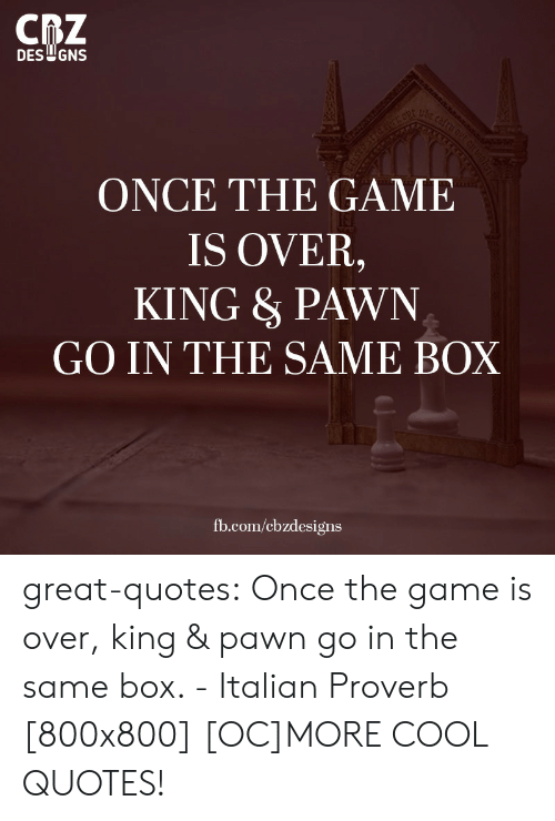 ube: CRZ  DES GNS  ube cafru out cILo  dsev sterd hr o  ONCE THE GAME  IS OVER,  KING &PAWN  GO IN THE SAME BOX  fb.com/ebzdesigns great-quotes:  Once the game is over, king & pawn go in the same box. - Italian Proverb [800x800] [OC]MORE COOL QUOTES!