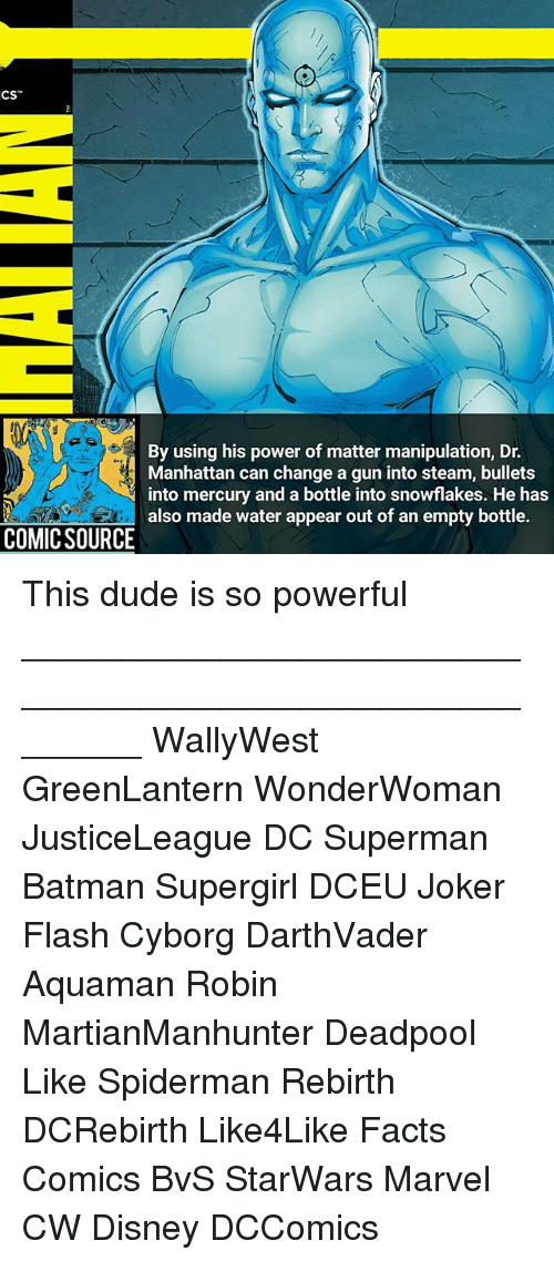 "Batman, Disney, and Dude: CS""  By using his power of matter manipulation, Dr.  Manhattan can change a gun into steam, bullets  into mercury and a bottle into snowflakes. He has  also made water appear out of an empty bottle.  COMIC SOURCE This dude is so powerful ________________________________________________________ WallyWest GreenLantern WonderWoman JusticeLeague DC Superman Batman Supergirl DCEU Joker Flash Cyborg DarthVader Aquaman Robin MartianManhunter Deadpool Like Spiderman Rebirth DCRebirth Like4Like Facts Comics BvS StarWars Marvel CW Disney DCComics"
