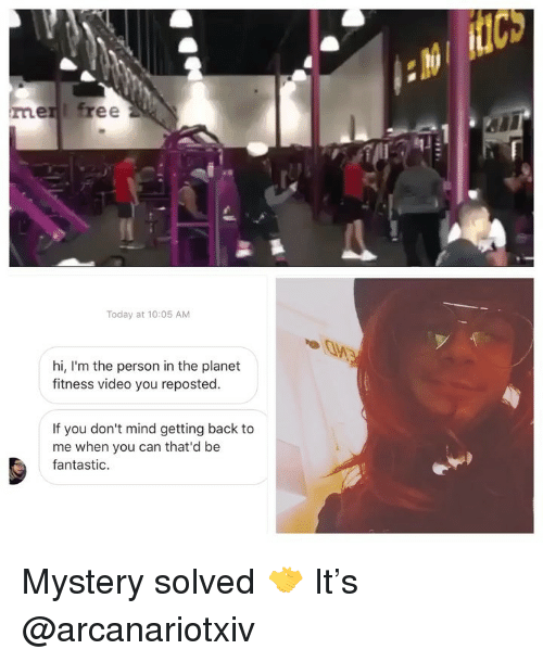 Mystery Solved: Cs  en free  Today at 10:05 AM  hi, I'm the person in the planet  fitness video you reposted.  If you don't mind getting back to  me when you can that'd be  fantastic. Mystery solved 🤝 It's @arcanariotxiv