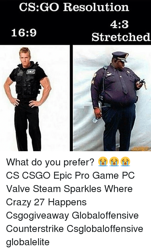 cs go: CS:GO Resolution  4:3  Stretched  16:9  SWAT What do you prefer? 😭😭😭 CS CSGO Epic Pro Game PC Valve Steam Sparkles Where Crazy 27 Happens Csgogiveaway Globaloffensive Counterstrike Csglobaloffensive globalelite