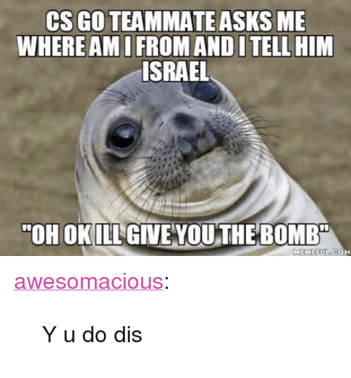 "cs go: CS GO TEAMMATE ASKS ME  WHERE AMI FROM AND I TELL HIM  ISRAEL  ""OH OKILL GIVE VOU THE BOMB  MEMEEUL CO <p><a href=""http://awesomacious.tumblr.com/post/170160162108/y-u-do-dis"" class=""tumblr_blog"">awesomacious</a>:</p>  <blockquote><p>Y u do dis</p></blockquote>"