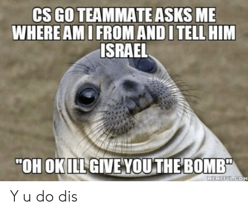 "cs go: CS GO TEAMMATE ASKS ME  WHERE AMI FROM AND I TELL HIM  ISRAEL  ""OH OKILL GIVE VOU THE BOMB  MEMEEUL CO Y u do dis"