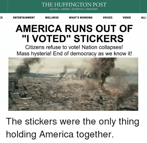 "America, Dank, and Run: CS  THE HUFFINGTON POST  INFORM. INSPIRE ENTERTAIN EMPOWER  ENTERTAINMENT  VOICES  VIDEO  WELLNESS  WHAT'S WORKING  AMERICA RUNS OUT OF  ""I VOTED"" STICKERS  Citizens refuse to vote! Nation collapses!  Mass hysteria! End of democracy as we know it!  ALL The stickers were the only thing holding America together."