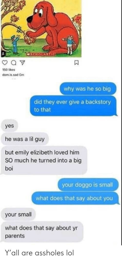 Emily: CSCHOLASTIC  a v  150 likes  domis sad Gm  why was he so big  did they ever give a backstory  to that  yes  he was a lil guy  but emily elizibeth loved him  So much he turned into a big  boi  your doggo is small  what does that say about you  your small  what does that say about yr  parents Y'all are assholes lol