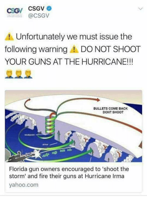 Fire, Guns, and Florida: @CSGV  A Unfortunately we must issue the  following warning DO NOT SHOOT  YOUR GUNS AT THE HURRICANE!!!  BULLETS COME BACK  DONT SHOOT  weakpoint  Florida gun owners encouraged to 'shoot the  storm' and fire their guns at Hurricane Irma  yahoo.com