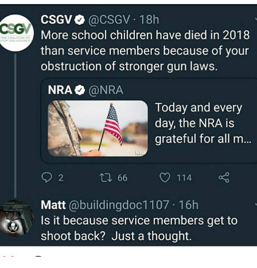 gun laws: CSGV@CSGV 18h  More school children have died in 2018  than service members because of your  obstruction of stronger gun laws.  THE COAL  ON TO  NRA @NRA  Today and every  day, the NRA is  grateful for all m...  2  66  114  Matt @buildingdoc1107 16h  Is it because service members get to  shoot back? Just a thought.