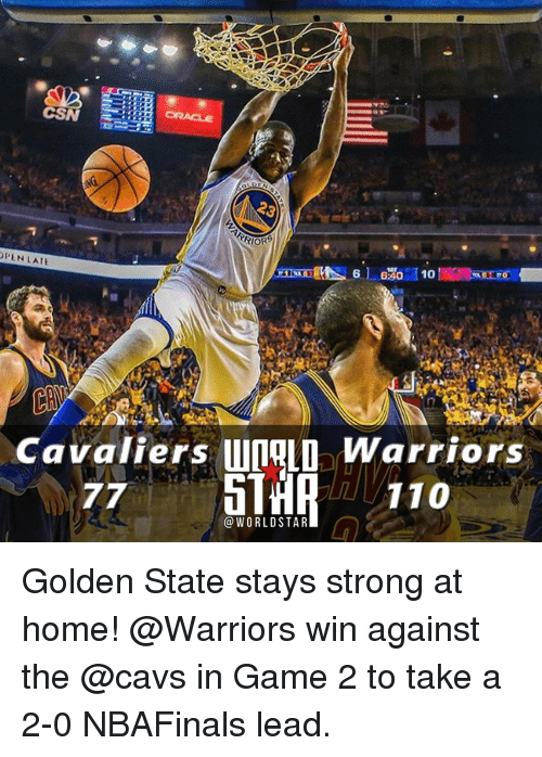 Cavaliers: CSN  23  TRIOR6  OPEN LATE  10  6:40  Cavaliers unRLO Warriors  110  77  WORLD STAR Golden State stays strong at home! @Warriors win against the @cavs in Game 2 to take a 2-0 NBAFinals lead.
