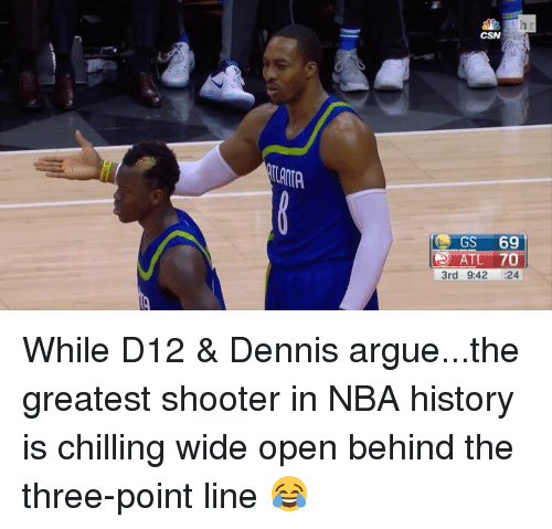 d12: CSN  ATL 70  3rd 9:42 24 While D12 & Dennis argue...the greatest shooter in NBA history is chilling wide open behind the three-point line 😂