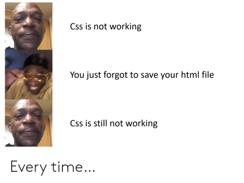 css: Css is not working  You just forgot to save your html file  Css is still not working Every time…