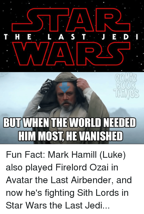 Avatar the Last Airbender: CSTAR  T H E  L A S T  J E D: I  MAAR  ROOR  THINGS  BUT WHEN THE WORLD NEEDED  HIM MOST HE VANISHED Fun Fact: Mark Hamill (Luke) also played Firelord Ozai in Avatar the Last Airbender, and now he's fighting Sith Lords in Star Wars the Last Jedi...