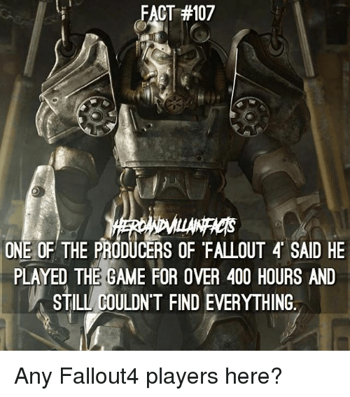Fallout 4, Memes, and The Game: CT #107  ONE OF THE PRODUCERS OF FALLOUT 4 SAID HE  PLAYED THE GAME FOR OVER 400 HOURS AND  STILL COULDN'T FINDEVERYTHING Any Fallout4 players here?