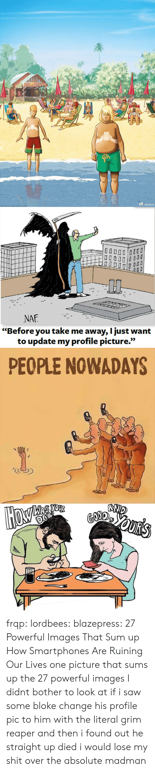 """smartphones: ct  16/2014   0p  NAF  """"Before you take me away, I just want  to update my profile picture.""""  เเว   PEOPLE NOWADAYS frqp:  lordbees:  blazepress:  27 Powerful Images That Sum up How Smartphones Are Ruining Our Lives   one picture that sums up the 27 powerful images I didnt bother to look at   if i saw some bloke change his profile pic to him with the literal grim reaper and then i found out he straight up died i would lose my shit over the absolute madman"""
