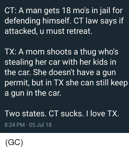 Retreat: CT: A man gets 18 mo's in jail for  defending himself. CT law says if  attacked, u must retreat.  TX: A mom shoots a thug who's  stealing her car with her kids in  the car. She doesn't have a gun  permit, but in TX she can still keep  a gun in the car  Two states. CT sucks. I love TX.  8:24 PM 05 Jul 18 (GC)