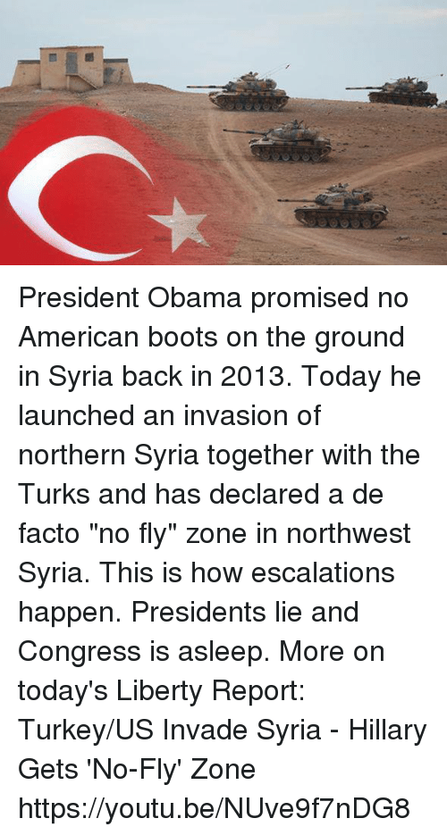 "Americanness: Ct President Obama promised no American boots on the ground in Syria back in 2013. Today he launched an invasion of northern Syria together with the Turks and has declared a de facto ""no fly"" zone in northwest Syria. This is how escalations happen. Presidents lie and Congress is asleep. More on today's Liberty Report:  Turkey/US Invade Syria - Hillary Gets 'No-Fly' Zone https://youtu.be/NUve9f7nDG8"