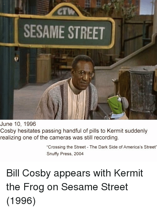Bill Cosby: CT  SESAME STREET  June 10, 1996  Cosby hesitates passing handful of pills to Kermit suddenly  realizing one of the cameras was still recording  Crossing the Street The Dark Side of America's Street  Snuffy Press, 2004 Bill Cosby appears with Kermit the Frog on Sesame Street (1996)