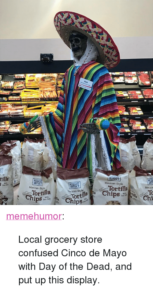 "Confused, Tumblr, and Blog: CT  tilla  MARKET  Mexican-Style  Mexican-Siye  DISIRICT  Mexican-Style  or  Tortilla  Mexica  ortila  Sea Sal  Chi  Sea Salt <p><a href=""http://memehumor.net/post/173547213838/local-grocery-store-confused-cinco-de-mayo-with"" class=""tumblr_blog"">memehumor</a>:</p>  <blockquote><p>Local grocery store confused Cinco de Mayo with Day of the Dead, and put up this display.</p></blockquote>"