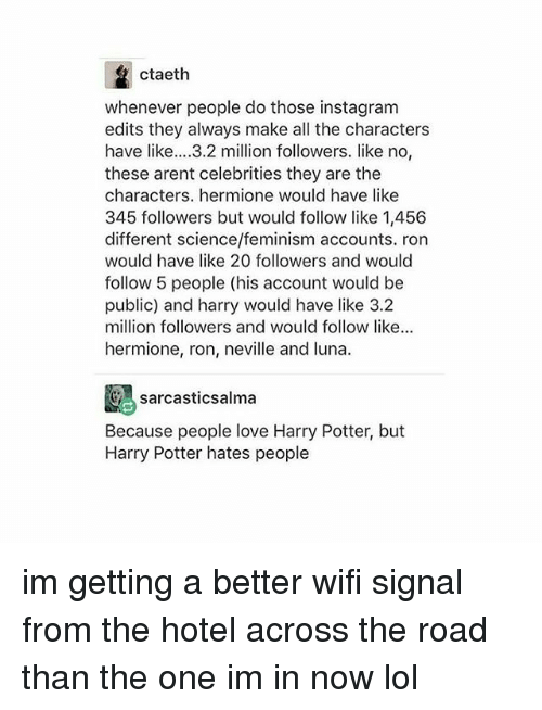 Feminism, Harry Potter, and Hermione: ctaeth  whenever people do those instagram  edits they always make all the character:s  have like...3.2 million followers. like no,  these arent celebrities they are the  characters. hermione would have like  345 followers but would follow like 1,456  different science/feminism accounts. ron  would have like 20 followers and would  follow 5 people (his account would be  public) and harry would have like 3.2  million followers and would follow like...  hermione, ron, neville and luna.  sarcasticsalma  Because people love Harry Potter, but  Harry Potter hates people im getting a better wifi signal from the hotel across the road than the one im in now lol