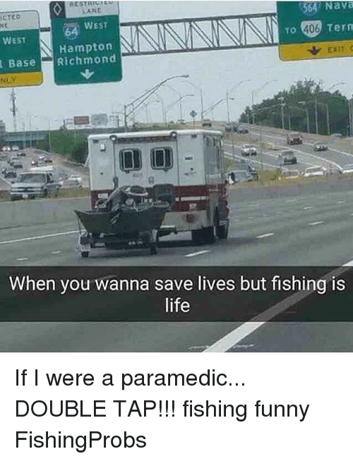 Paramedic: CTED  CANE  54 Nava  WEST  WEST  TO  406  Tern  Hampton  BaseRichmond  EXIT  袋  When you wanna save lives but fishing is  life If I were a paramedic... DOUBLE TAP!!! fishing funny FishingProbs