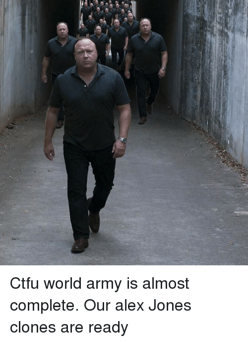 Ctfu, Memes, and Army: Ctfu world army is almost complete. Our alex Jones clones are ready