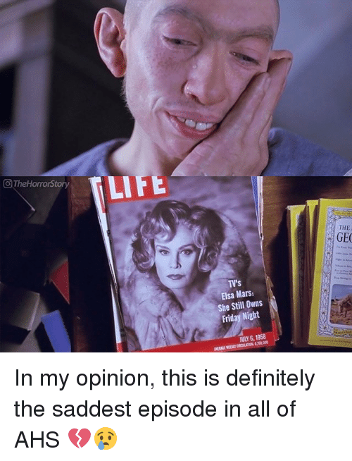 Definitely, Elsa, and Friday: CTheHorrorStory  LIFE  THE  GE  TV's  Elsa Mars:  She Still Owns  Friday Night  JULY 6, 1958  VERAGE WEERLY CIRCULATION 700,000 In my opinion, this is definitely the saddest episode in all of AHS 💔😢