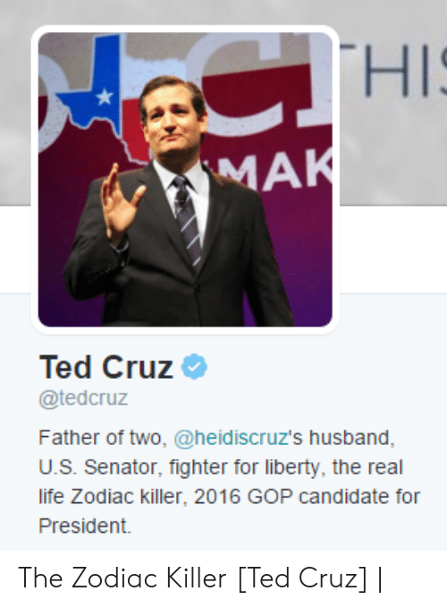 For President: CTHIS  MAK  Ted Cruz  @tedcruz  Father of two, @heid iscruz's husband,  U.S. Senator, fighter for liberty, the real  life Zodiac killer, 2016 GOP candidate for  President. The Zodiac Killer [Ted Cruz] |