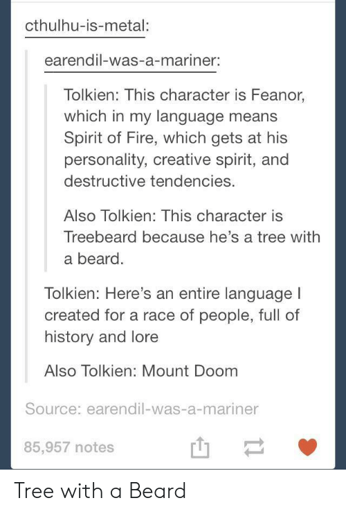 Cthulhu: cthulhu-is-metal:  earendil-was-a-mariner:  Tolkien: This character is Feanor,  which in my language means  Spirit of Fire, which gets at his  personality, creative spirit, and  destructive tendencies.  Also Tolkien: This character is  Treebeard because he's a tree with  a beard.  lolkien: Here's an entire language  created for a race of people, full of  history and lore  Also Tolkien: Mount Doom  Source: earendil-was-a-mariner  85,957 notes  山一 Tree with a Beard