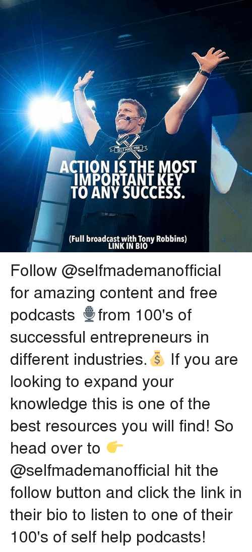 Broadcasters: CTION IS THE MOST  IMPORTANT KEY  TO ANY SUCCESS.  (Full broadcast with Tony Robbins)  LINK IN BIO Follow @selfmademanofficial for amazing content and free podcasts 🎙from 100's of successful entrepreneurs in different industries.💰 If you are looking to expand your knowledge this is one of the best resources you will find! So head over to 👉 @selfmademanofficial hit the follow button and click the link in their bio to listen to one of their 100's of self help podcasts!