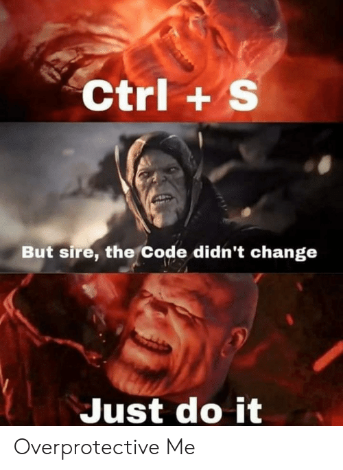 sire: Ctrl+ S  But sire, the Code didn't change  Just do it Overprotective Me
