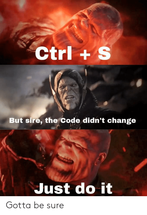 sire: Ctrl+ S  But sire, the Code didn't change  Just do it Gotta be sure