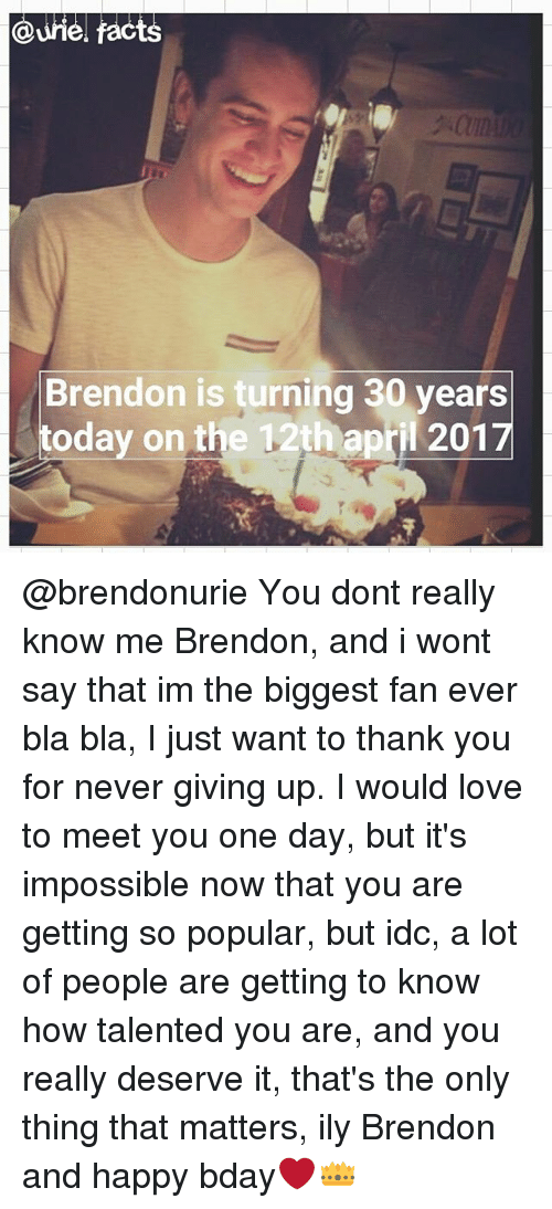Love, Memes, and Thank You: cts  Brendon is turning 30 years  today on the 12th april 201 @brendonurie You dont really know me Brendon, and i wont say that im the biggest fan ever bla bla, I just want to thank you for never giving up. I would love to meet you one day, but it's impossible now that you are getting so popular, but idc, a lot of people are getting to know how talented you are, and you really deserve it, that's the only thing that matters, ily Brendon and happy bday❤👑
