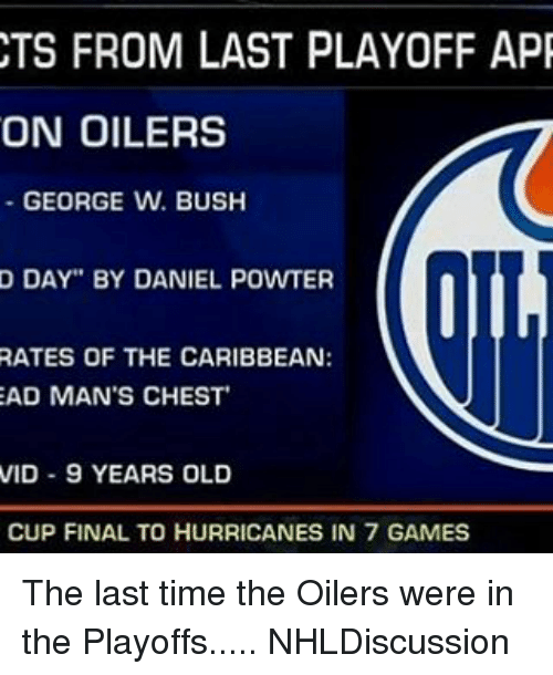 """oilers: CTS FROM LAST PLAYOFF APR  ON OILERS  GEORGE W. BUSH  D DAY"""" BY DANIEL POWTER  RATES OF THE CARIBBEAN:  AD MAN'S CHEST  VID 9 YEARS OLD  CUP FINAL TO HURRICANES IN 7 GAMES The last time the Oilers were in the Playoffs..... NHLDiscussion"""