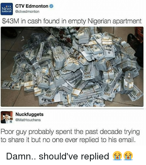 Anaconda, Memes, and News: CTV Edmonton  NEWS  @ctvedmonton  EDMONTON  $43M in cash found in empty Nigerian apartment  100  700  uckfuggets  @Mat Houchens  Poor guy probably spent the past decade trying  to share it but no one ever replied to his email. Damn.. should've replied 😭😭