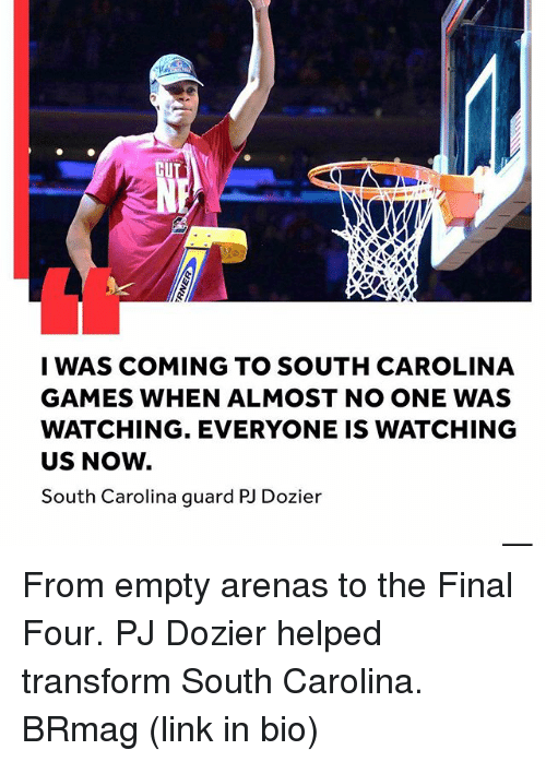 final four: CU  I WAS COMING TO SOUTH CAROLINA  GAMES WHEN ALMOST NO ONE WAS  WATCHING. EVERYONE IS WATCHING  US NOW.  South Carolina guard PU Dozier From empty arenas to the Final Four. PJ Dozier helped transform South Carolina. BRmag (link in bio)