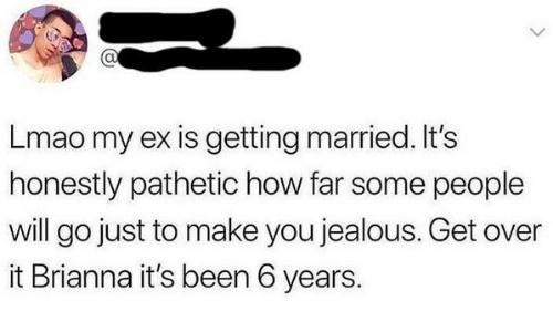 brianna: CU  Lmao my ex is getting married. It's  honestly pathetic how far some people  will go just to make you jealous. Get over  it Brianna it's been 6 years.