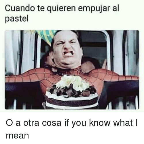 you know what i mean: Cuando te quieren empujar al  pastel <p>O a otra cosa if you know what I mean</p>