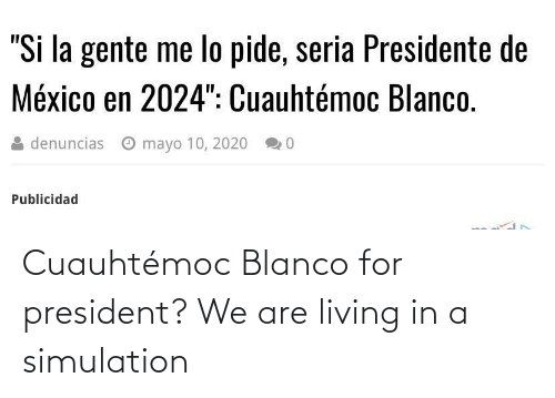 Living: Cuauhtémoc Blanco for president? We are living in a simulation