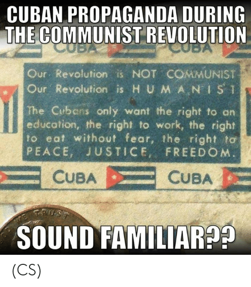 "An Education: CUBAN PROPAGANDA DURING  THE COMMUNIST REVOLUTION  Our Revolution is NOT COMMUNIST  ur. Revolution is H UMAN"" İSǐ  The Cubens only want the right to an  education, the right to work, the right  to eat without fear, the right to  PEACE, JUSTICE, FREEDO M  CUBACUBA  SOUND FAMILIAR9 (CS)"