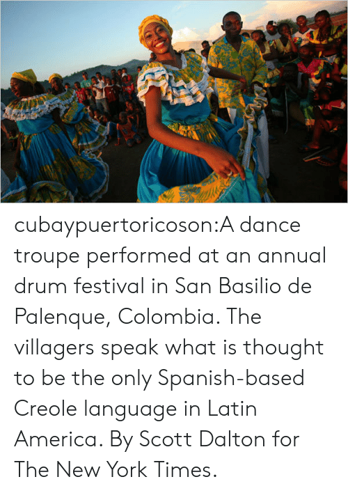 villagers: cubaypuertoricoson:A dance troupe performed at an annual drum festival in San Basilio de Palenque, Colombia. The villagers speak what is thought to be the only Spanish-based Creole language in Latin America. By Scott Dalton for The New York Times.