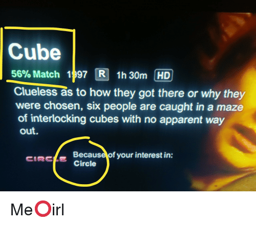 Clueless: Cube  56% Match 1 97 3 1h30m HD  Clueless as to how they got there or why they  were chosen, six people are caught in a maze  of interlocking cubes with no apparent way  out.  CIRCLECircle  Because of your interest in: Me⭕irl