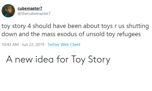 Toys R Us: cubemaster7  @thecubemaster7  toy story 4 should have been about toys r us shutting  down and the mass exodus of unsold toy refugees  10:43 AM Jun 22, 2019 Twitter Web Client A new idea for Toy Story