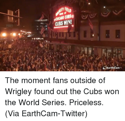 Wrigley: CUBS WNI  EarthCam The moment fans outside of Wrigley found out the Cubs won the World Series. Priceless. (Via EarthCam-Twitter)
