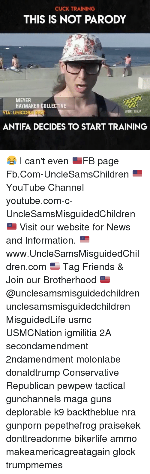 Friends, Guns, and Memes: CUCK TRAINING  THIS IS NOT PARODY  MEYER  HAYMAKER COLLECTIVE  UNICORN  A: UNICO  UR NINJA  ANTIFA DECIDES TO START TRAINING 😂 I can't even 🇺🇸FB page Fb.Com-UncleSamsChildren 🇺🇸YouTube Channel youtube.com-c-UncleSamsMisguidedChildren 🇺🇸 Visit our website for News and Information. 🇺🇸 www.UncleSamsMisguidedChildren.com 🇺🇸 Tag Friends & Join our Brotherhood 🇺🇸 @unclesamsmisguidedchildren unclesamsmisguidedchildren MisguidedLife usmc USMCNation igmilitia 2A secondamendment 2ndamendment molonlabe donaldtrump Conservative Republican pewpew tactical gunchannels maga guns deplorable k9 backtheblue nra gunporn pepethefrog praisekek donttreadonme bikerlife ammo makeamericagreatagain glock trumpmemes