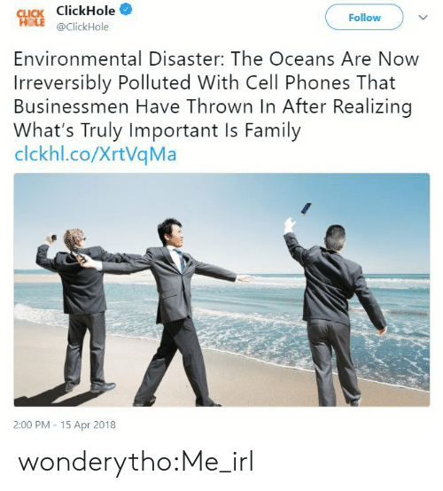 Clickhole: Cucs ClickHole  Follow  @ClickHole  Environmental Disaster: The Oceans Are Now  Irreversibly Polluted With Cell Phones That  Businessmen Have Thrown In After Realizing  What's Truly Important Is Family  clckhl.co/XrtVqMa  2:00 PM 15 Apr 2018 wonderytho:Me_irl