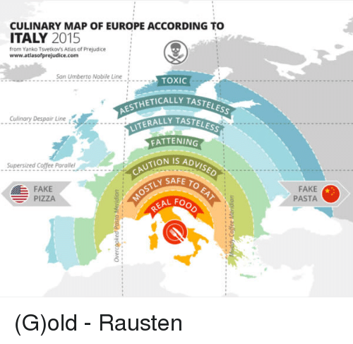 Aesthet: CULINARY MAP OF EUROPE ACCORDING TO  ITALY 2015  from Yanko Tsvetkovs Atlas of Prejudice  www.atlasofprejudice.com  San Umberto Nobile Line  TOXIC  AESTHETICALLY  TASTELEss  Culinary Despair Line  LITERALLY T  FATTENING  TION IS ADVISED  Supersized Coffee Parallel  TLY SAFE TO  E FAKE  PIZZA  KAL Fo  FAKE  PASTA (G)old  - Rausten