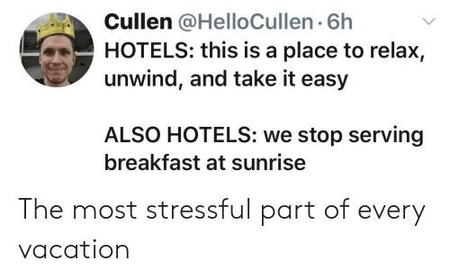 take it easy: Cullen @HelloCullen 6h  HOTELS: this is a place to relax,  unwind, and take it easy  ALSO HOTELS: we stop serving  breakfast at sunrise The most stressful part of every vacation
