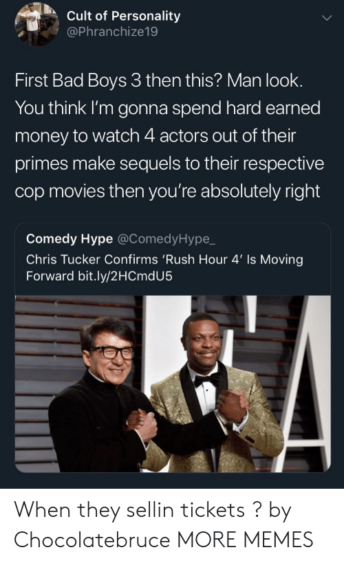 Bad Boys: Cult of Personality  @Phranchize19  First Bad Boys 3 then this? Man look.  You think I'm gonna spend hard earned  money to watch 4 actors out of their  primes make sequels to their respective  cop movies then you're absolutely right  Comedy Hype @ComedyHype,_  Chris Tucker Confirms 'Rush Hour 4' Is Moving  Forward bit.ly/2HCmdU5 When they sellin tickets ? by Chocolatebruce MORE MEMES