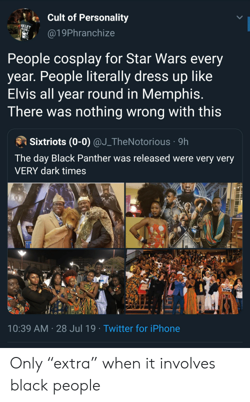 """Black Panther: Cult of Personality  ULLET  CLUB  @19Phranchize  People cosplay for Star Wars every  year. People literally dress up like  Elvis all year round in Memphis.  There was nothing wrong with this  Sixtriots (0-0) @J_TheNotorious 9h  The day Black Panther was released were very very  VERY dark times  POSEMAN  NOW  10:39 AM 28 Jul 19. Twitter for iPhone Only """"extra"""" when it involves black people"""
