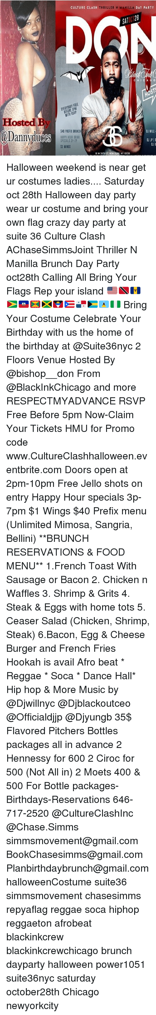 Birthday, Chicago, and Crazy: CULTURE CLASH  THRILLER N MANILLA  DAY PARTY  SAT  HO5  BEFORE 5PM  WITH RSVP  .  Hosted By  @Dannydude ,.  @Dannyoluces! 11  40 PREFIX BRUNCH  APPY HOUR BRIN  SPECIALS 3P-1P  $1 WINGS  OJ WILL  OJ JPID  6 W 36TH ST. NEW YORK, NY 10018 Halloween weekend is near get ur costumes ladies.... Saturday oct 28th Halloween day party wear ur costume and bring your own flag crazy day party at suite 36 Culture Clash AChaseSimmsJoint Thriller N Manilla Brunch Day Party oct28th Calling All Bring Your Flags Rep your island 🇺🇸🇹🇹🇧🇧🇬🇾🇭🇹🇬🇩🇯🇲🇦🇬🇵🇷🇵🇦🇧🇸🇱🇨🇳🇬 Bring Your Costume Celebrate Your Birthday with us the home of the birthday at @Suite36nyc 2 Floors Venue Hosted By @bishop__don From @BlackInkChicago and more RESPECTMYADVANCE RSVP Free Before 5pm Now-Claim Your Tickets HMU for Promo code www.CultureClashhalloween.eventbrite.com Doors open at 2pm-10pm Free Jello shots on entry Happy Hour specials 3p-7pm $1 Wings $40 Prefix menu (Unlimited Mimosa, Sangria, Bellini) **BRUNCH RESERVATIONS & FOOD MENU** 1.French Toast With Sausage or Bacon 2. Chicken n Waffles 3. Shrimp & Grits 4. Steak & Eggs with home tots 5. Ceaser Salad (Chicken, Shrimp, Steak) 6.Bacon, Egg & Cheese Burger and French Fries Hookah is avail Afro beat * Reggae * Soca * Dance Hall* Hip hop & More Music by @Djwillnyc @Djblackoutceo @Officialdjjp @Djyungb 35$ Flavored Pitchers Bottles packages all in advance 2 Hennessy for 600 2 Ciroc for 500 (Not All in) 2 Moets 400 & 500 For Bottle packages-Birthdays-Reservations 646-717-2520 @CultureClashInc @Chase.Simms simmsmovement@gmail.com BookChasesimms@gmail.com Planbirthdaybrunch@gmail.com halloweenCostume suite36 simmsmovement chasesimms repyaflag reggae soca hiphop reggaeton afrobeat blackinkcrew blackinkcrewchicago brunch dayparty halloween power1051 suite36nyc saturday october28th Chicago newyorkcity