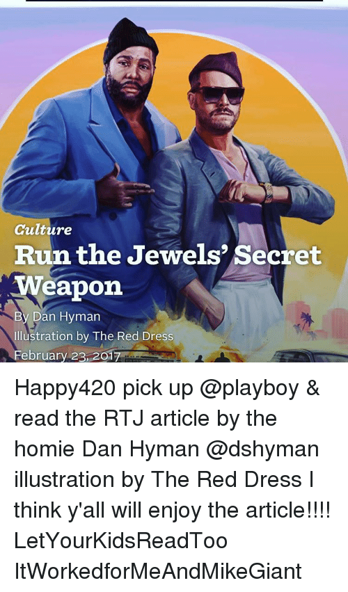 Homie, Memes, and Run: Culture  Run the Jewels Secret  weapon  By Dan Hyman  ustration by The Red Dress  February 23, 201 Happy420 pick up @playboy & read the RTJ article by the homie Dan Hyman @dshyman illustration by The Red Dress I think y'all will enjoy the article!!!! LetYourKidsReadToo ItWorkedforMeAndMikeGiant