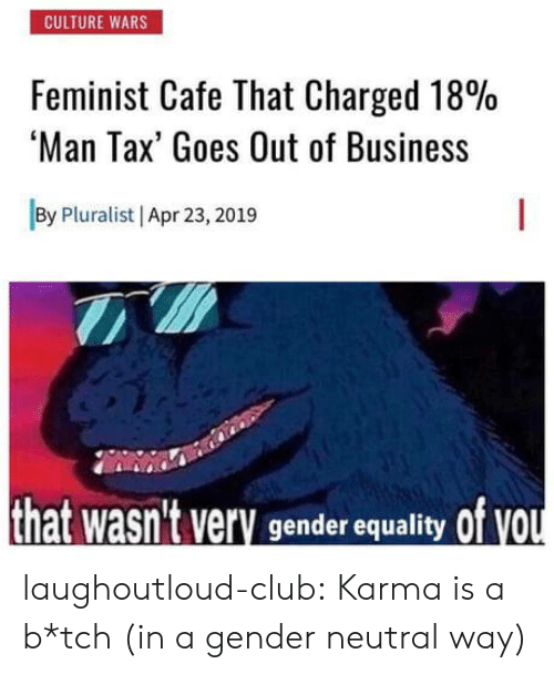 gender neutral: CULTURE WARS  Feminist Cafe That Charged 18%  'Man Tax' Goes Out of Business  By Pluralist | Apr 23,2019  of vou  hat wasn't very  gender equality laughoutloud-club:  Karma is a b*tch (in a gender neutral way)